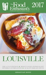 Louisville - 2017 - The Food Enthusiast's Complete Restaurant Guide ebook by Sebastian Bond