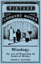 Mixology - The Art of Preparing all Kinds of Drinks ebook by Joseph L. Haywood