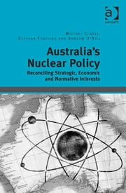 Australia's Nuclear Policy - Reconciling Strategic, Economic and Normative Interests ebook by Dr Michael Clarke,Dr Stephan Frühling,Professor Andrew O'Neil