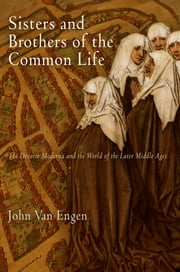 Sisters and Brothers of the Common Life - The Devotio Moderna and the World of the Later Middle Ages ebook by John Van Engen