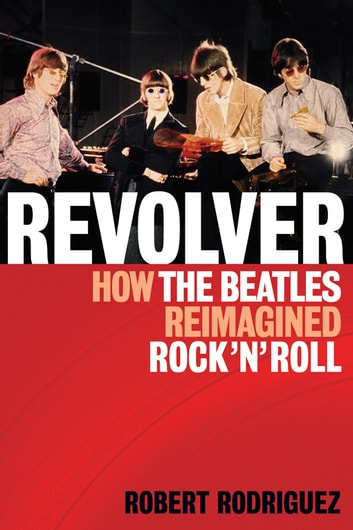 Revolver - How the Beatles Re-Imagined Rock 'n' Roll ebook by Robert Rodriguez,The Beatles