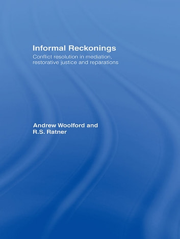 Informal Reckonings - Conflict Resolution in Mediation, Restorative Justice, and Reparations eBook by Andrew Woolford,R.S. Ratner