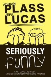 Seriously Funny #01 - Life, Love & God...Musings Between Two Good Friends ebook by Adrian Plass,Jeff Lucas