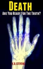 Death: Are You Ready For The Truth? ebook by K.B. Stevens