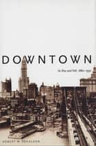 Downtown - Its Rise and Fall, 1880-1950 ebook by