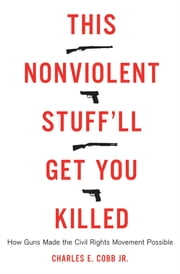 This Nonviolent Stuff'll Get You Killed - How Guns Made the Civil Rights Movement Possible ebook by Charles E. Cobb Jr.