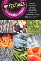 101 Textures in Colored Pencil - Practical step-by-step drawing techniques for rendering a variety of surfaces & textures ebook by Denise J. Howard