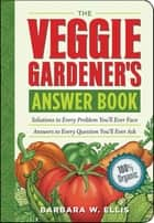 The Veggie Gardener's Answer Book - Solutions to Every Problem You'll Ever Face; Answers to Every Question You'll Ever Ask ebook by Barbara W. Ellis