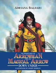 The Adventures of Arrowman & His Magical Arrow - Down Under ebook by Adriana Baldari