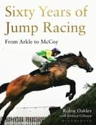 Sixty Years of Jump Racing - From Arkle to McCoy ebook by Robin Oakley, Edward Gillespie