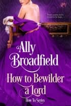 How to Bewilder a Lord eBook by Ally Broadfield