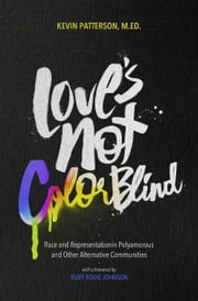 Love's Not Color Blind - Race and Representation in Polyamorous and Other Alternative Communities ebook by Kevin A. Patterson, Ruby Bouie Johnson