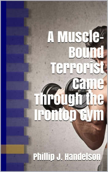 A Muscle-Bound Terrorist Came Through the Irontop Gym ebook by Phillip J. Handelson