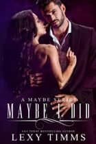 Maybe I Did - A Maybe Series, #3 ebook by Lexy Timms