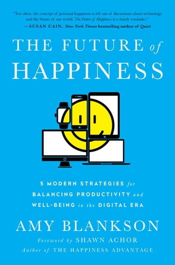 The Future of Happiness - 5 Modern Strategies for Balancing Productivity and Well-Being in the Digital Era ebook by Amy Blankson