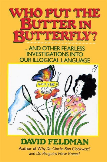 Who Put The Butter In Butterfly? - ... And other Fearless Investigations into Our Illogical Language ebook by David Feldman