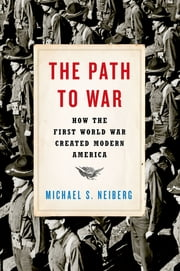 The Path to War - How the First World War Created Modern America ebook by Michael S. Neiberg