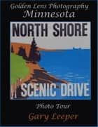 Golden Lens Photography Minnesota North Shore Scenic Drive Photo Tour ebook by Gary Leeper