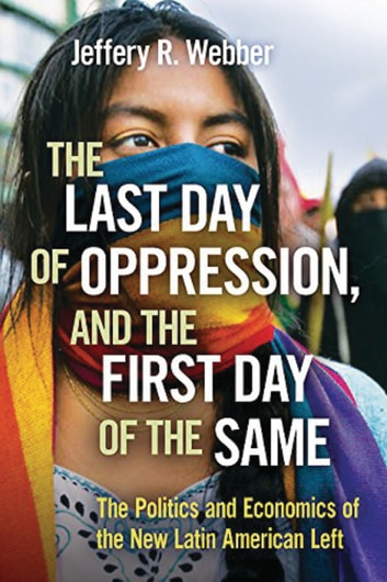 The Last Day of Oppression, and the First Day of the Same - The Politics and Economics of the New Latin American Left ebook by Jeffery Webber