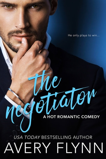 The Negotiator (A Hot Romantic Comedy) ebook by Avery Flynn