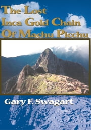 The Lost Inca Gold Chain Of Machu Picchu ebook by Gary F. Swagart