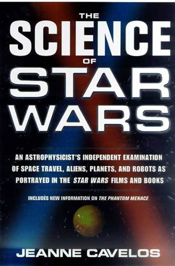 The Science of Star Wars - An Astrophysicist's Independent Examination of Space Travel, Aliens, Planets, and Robots as Portrayed in the Star Wars Films and Books eBook by Jeanne Cavelos