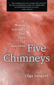 Five Chimneys - A Woman Survivor's True Story of Auschwitz ebook by Olga Lengyel