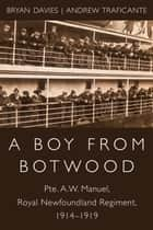 A Boy from Botwood - Pte. A.W. Manuel, Royal Newfoundland Regiment, 1914-1919 ebook by Bryan Davies, Andrew Traficante