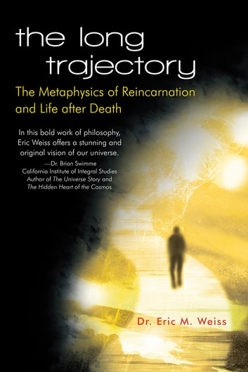 The Long Trajectory - The Metaphysics of Reincarnation and Life after Death ebook by Dr. Eric M. Weiss