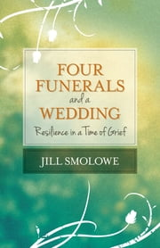 Four Funerals and a Wedding - Resilience in a Time of Grief ebook by Jill Smolowe
