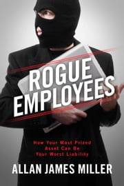 Rogue Employees - How Your Most Prized Asset Can Be Your Worst Liability ebook by Allan James Miller