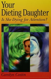 Your Dieting Daughter...Is She Dying for Attention? ebook by Carolyn Costin