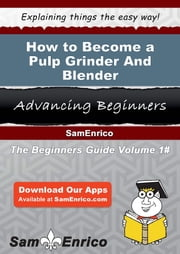 How to Become a Pulp Grinder And Blender - How to Become a Pulp Grinder And Blender ebook by Alia Nall