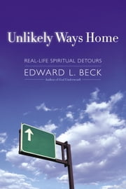 Unlikely Ways Home - Real-Life Spiritual Detours ebook by Edward L. Beck