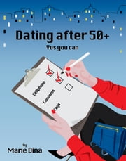 Dating After 50 + - Yes You Can ebook by Marie Dina