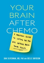 Your Brain After Chemo - A Practical Guide to Lifting the Fog and Getting Back Your Focus ebook by Dan Silverman, MD, PhD,Idelle Davidson
