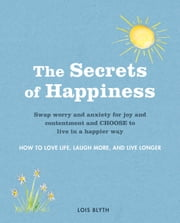 The Secrets of Happiness - How to love life, laugh more, and live longer ebook by Lois Blyth