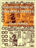Aids to the Study of the Maya Codices ebook by Cyrus Thomas