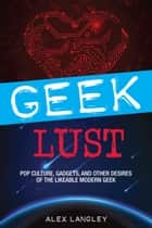 Geek Lust - Pop Culture, Gadgets, and Other Desires of the Likeable Modern Geek ebook by Alex Langley