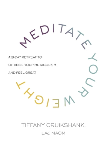 Meditate Your Weight - A 21-Day Retreat to Optimize Your Metabolism and Feel Great ebook by Tiffany Cruikshank, LAc, MAOM