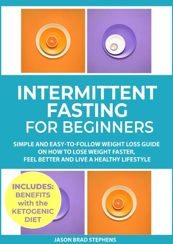 Intermittent Fasting for Beginners: Simple and Easy-to-Follow Weight Loss  Guide on How to Lose Weight Faster, Feel Better and Live a Healthy Lifestyle