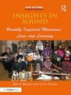 Insights in Sound - Visually Impaired Musicians' Lives and Learning ebook by David Baker, Lucy Green