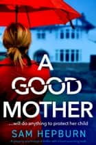 A Good Mother - A gripping psychological thriller with a heart-pounding twist ebook by Sam Hepburn