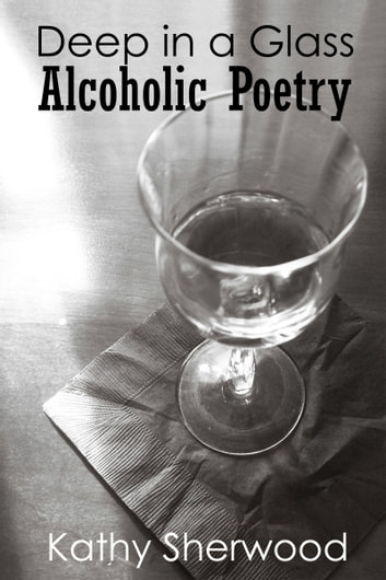 Deep in a Glass: Alcoholic Poetry ebook by Kathy Sherwood