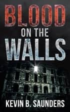 Blood on the Walls ebook by Kevin Saunders