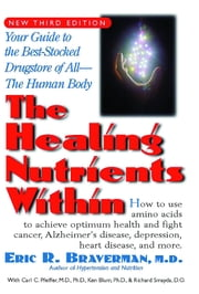 The Healing Nutrients Within - Your Guide to the Best Stocked Drugstore of All—The Human Body ebook by Eric R. Braverman M.D.
