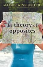 The Theory of Opposites ebook by Allison Winn Scotch