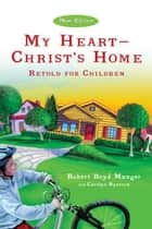 My Heart--Christ's Home Retold for Children ebook by Robert Boyd Munger, Carolyn Nystrom