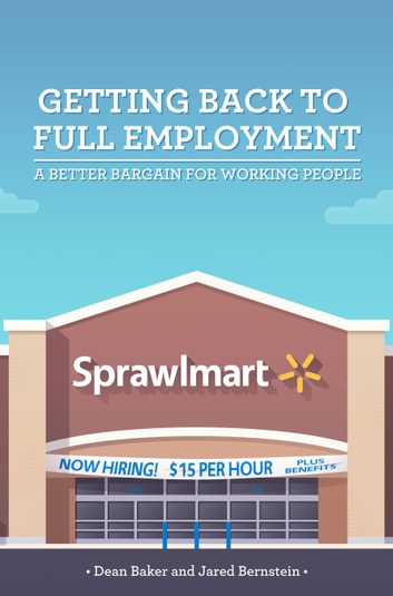 Getting Back to Full Employment - A Better Bargain for Working People ebook by Dean Baker,Jared Bernstein
