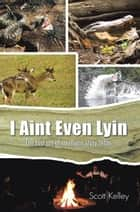 I Aint Even Lyin - The Lost Art of Southern Story Tellin ebook by Scott Kelley